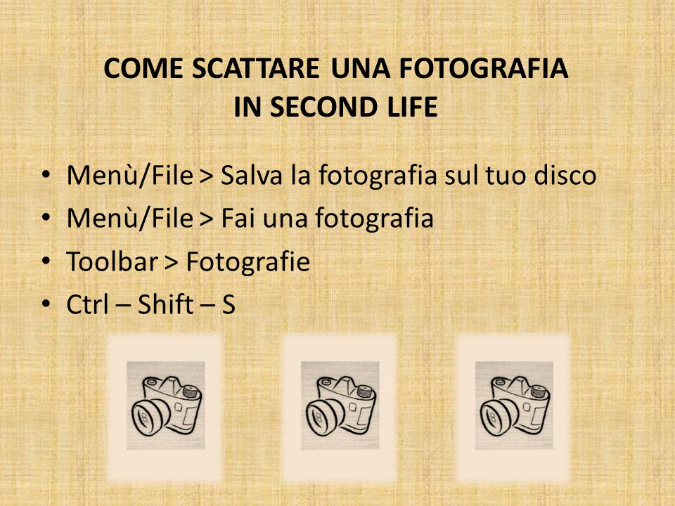 COME SCATTARE UNA FOTOGRAFIA IN SECOND LIFE Menù/File > Salva la fotografia sul tuo disco Menù/File > Fai una fotografia Toolbar > Fotografie Ctrl – Shift – S