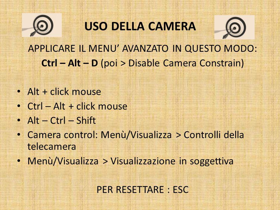 USO DELLA CAMERA APPLICARE IL MENU' AVANZATO IN QUESTO MODO: Ctrl – Alt – D (poi > Disable Camera Constrain) Alt + click mouse Ctrl – Alt + click mouse Alt – Ctrl – Shift Camera control: Menù/Visualizza > Controlli della telecamera Menù/Visualizza > Visualizzazione in soggettiva PER RESETTARE : ESC