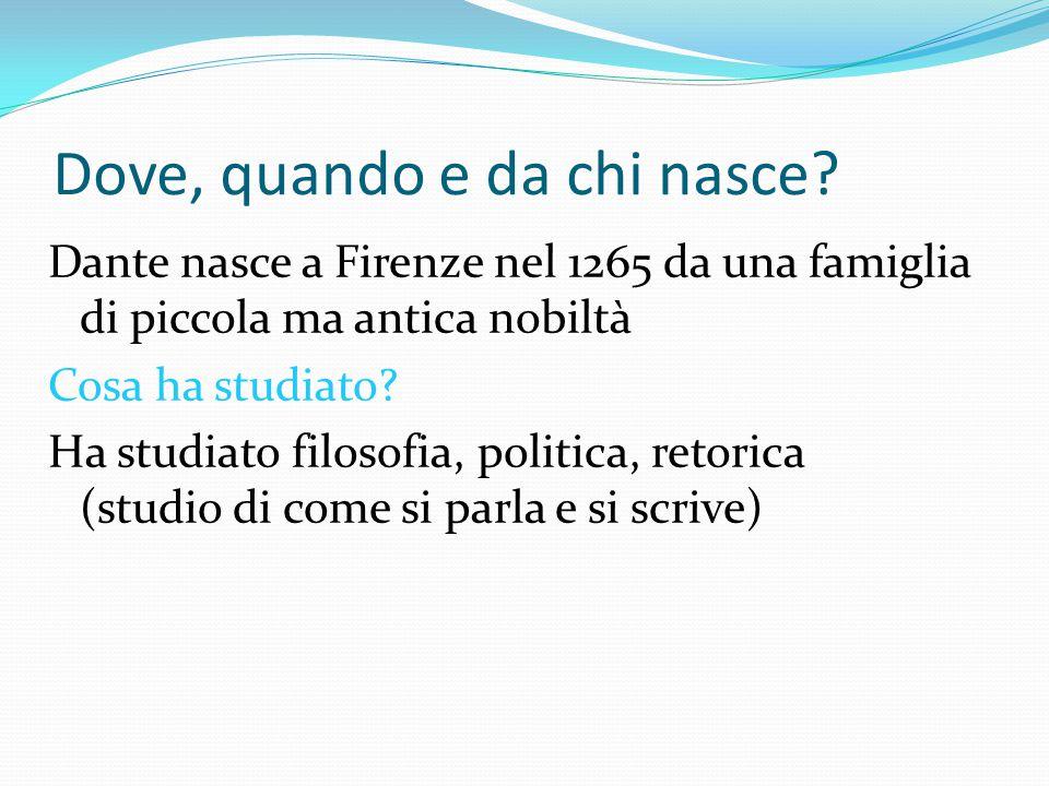 Dove, quando e da chi nasce? Dante nasce a Firenze nel 1265 da una famiglia di piccola ma antica nobiltà Cosa ha studiato? Ha studiato filosofia, poli
