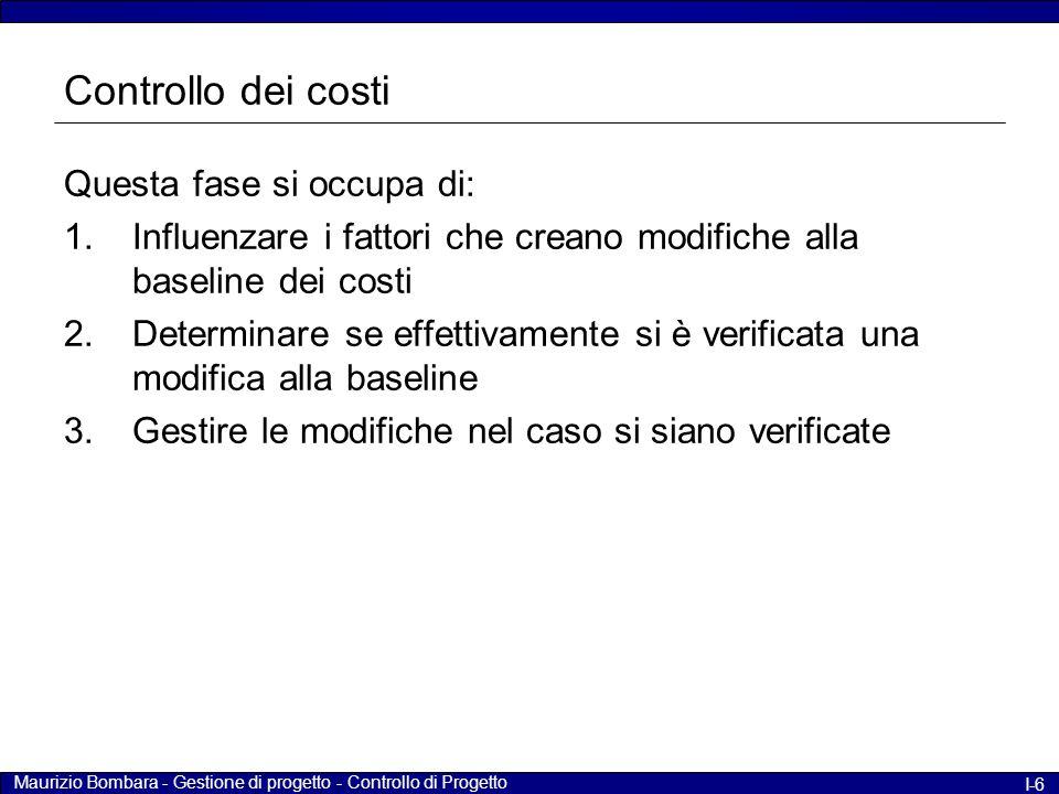 Maurizio Bombara - Gestione di progetto - Controllo di Progetto I-6 Controllo dei costi Questa fase si occupa di: 1.Influenzare i fattori che creano m