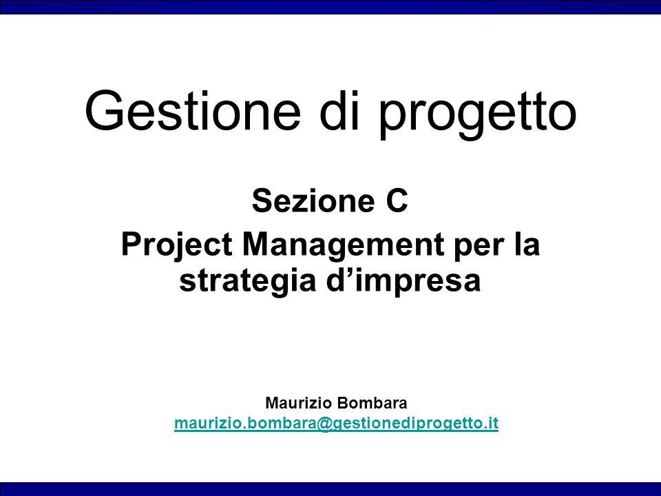 Maurizio Bombara maurizio.bombara@gestionediprogetto.it Gestione di progetto Sezione C Project Management per la strategia d'impresa
