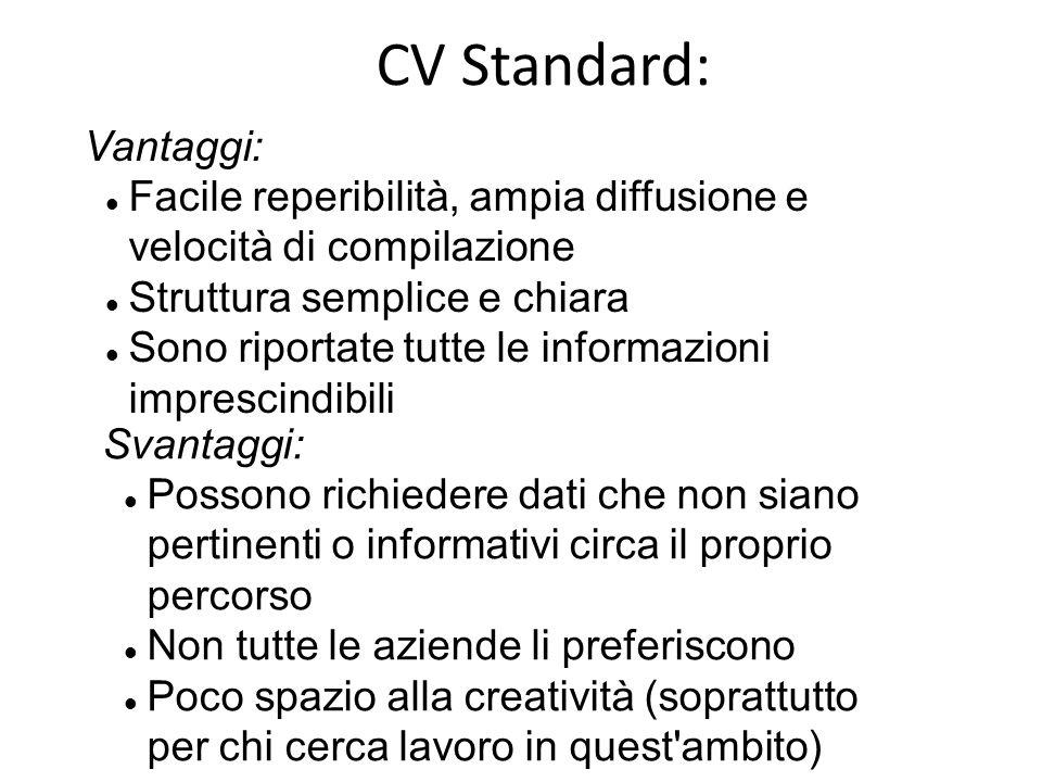 CV Standard: Vantaggi: Facile reperibilità, ampia diffusione e velocità di compilazione Struttura semplice e chiara Sono riportate tutte le informazio