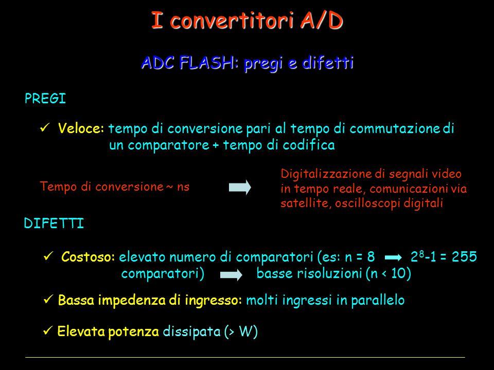 Veloce: tempo di conversione pari al tempo di commutazione di un comparatore + tempo di codifica Costoso: elevato numero di comparatori (es: n = 8 comparatori) basse risoluzioni (n < 10) ADC FLASH: pregi e difetti I convertitori A/D PREGI Tempo di conversione ~ ns Digitalizzazione di segnali video in tempo reale, comunicazioni via satellite, oscilloscopi digitali Bassa impedenza di ingresso: molti ingressi in parallelo Elevata potenza dissipata (> W) DIFETTI 2 8 -1 = 255