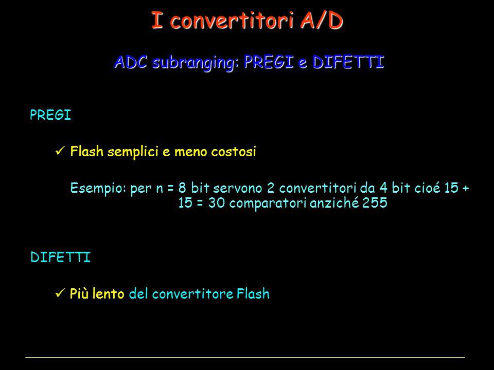 PREGI Flash semplici e meno costosi Esempio: per n = 8 bit servono 2 convertitori da 4 bit cioé 15 + 15 = 30 comparatori anziché 255 DIFETTI Più lento del convertitore Flash ADC subranging: PREGI e DIFETTI I convertitori A/D