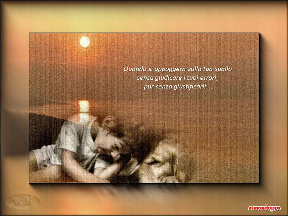 Quando si appoggerà sulla tua spalla senza giudicare i tuoi errori, pur senza giustificarli... pur senza giustificarli...