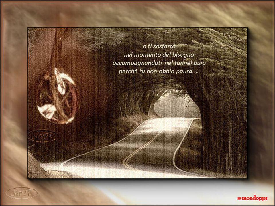 o ti sosterrà nel momento del bisogno accompagnandoti nel tunnel buio perché tu non abbia paura …