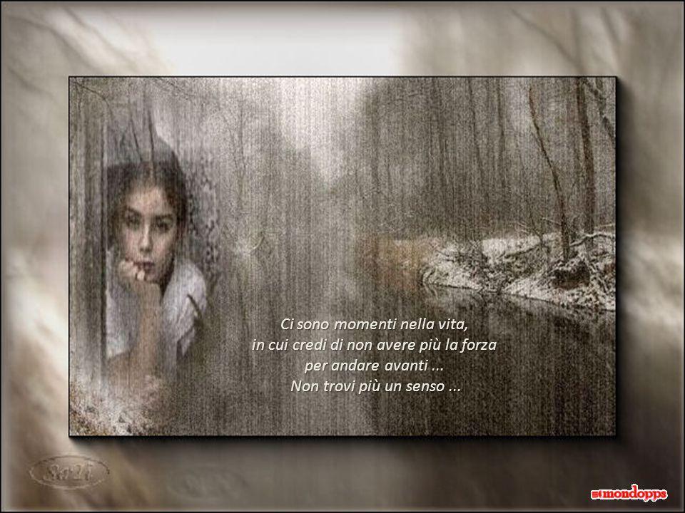 Ci sono momenti nella vita, in cui credi di non avere più la forza per andare avanti... Non trovi più un senso... Non trovi più un senso...