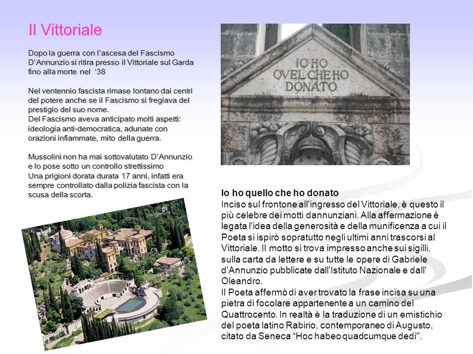 Il Vittoriale Dopo la guerra con l'ascesa del Fascismo D'Annunzio si ritira presso il Vittoriale sul Garda fino alla morte nel '38 Nel ventennio fasci