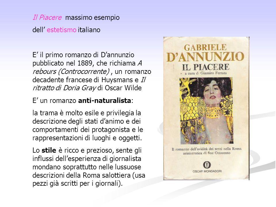 Il Piacere massimo esempio dell' estetismo italiano E' il primo romanzo di D'annunzio pubblicato nel 1889, che richiama A rebours (Controcorrente), un