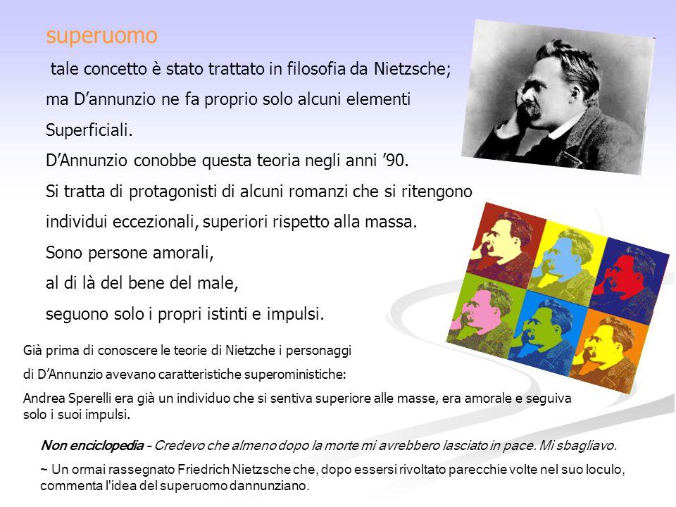 superuomo tale concetto è stato trattato in filosofia da Nietzsche; ma D'annunzio ne fa proprio solo alcuni elementi Superficiali. D'Annunzio conobbe