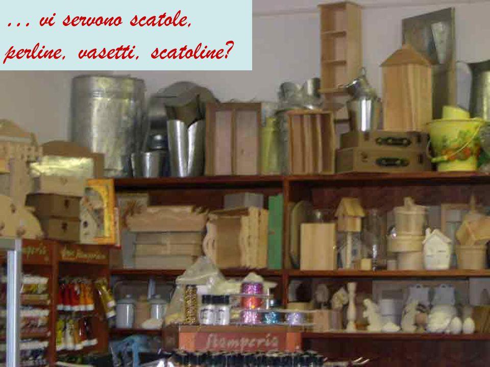 … vi servono scatole, perline, vasetti, scatoline?