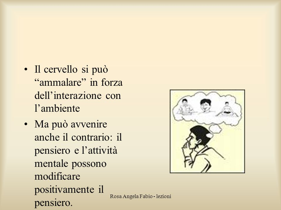 """Rosa Angela Fabio - lezioni Il cervello si può """"ammalare"""" in forza dell'interazione con l'ambiente Ma può avvenire anche il contrario: il pensiero e l"""