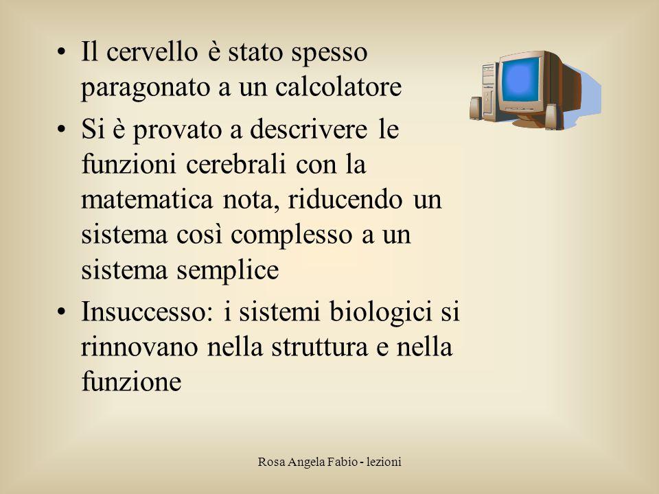 Rosa Angela Fabio - lezioni Il cervello è stato spesso paragonato a un calcolatore Si è provato a descrivere le funzioni cerebrali con la matematica n