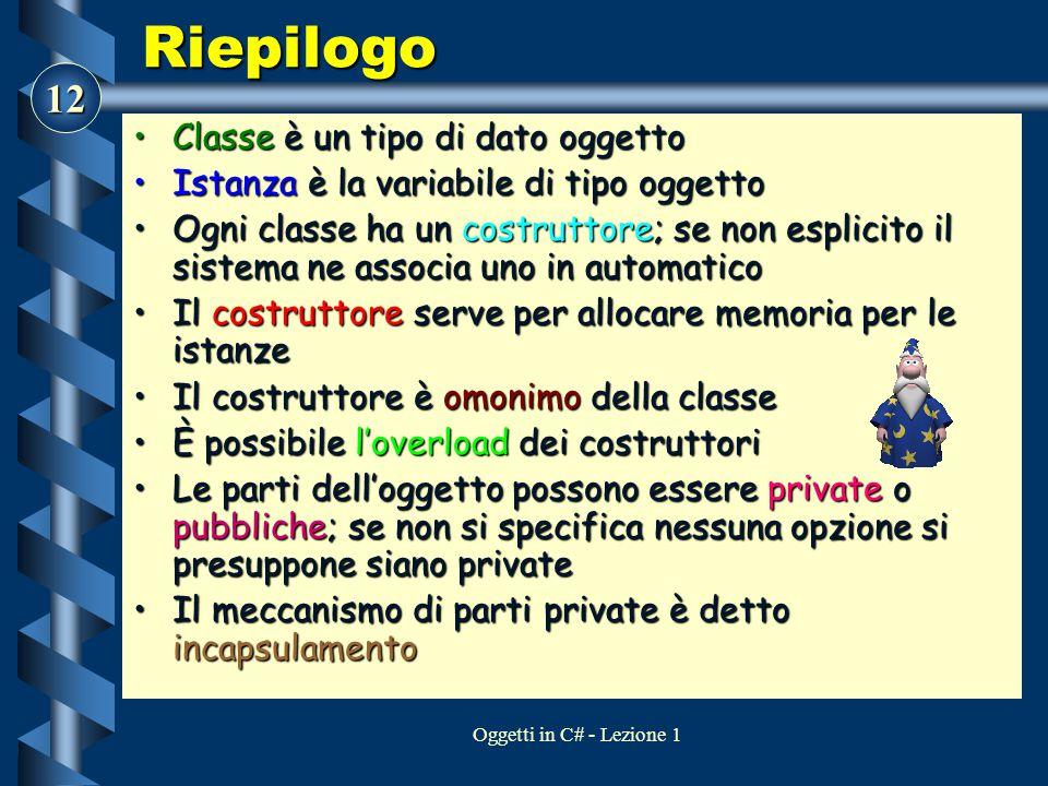12 Oggetti in C# - Lezione 1 Riepilogo Classe è un tipo di dato oggettoClasse è un tipo di dato oggetto Istanza è la variabile di tipo oggettoIstanza