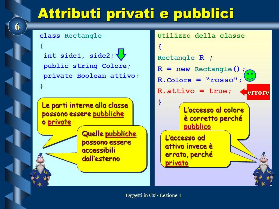 7 Oggetti in C# - Lezione 1 Attributi privati e pubblici class Rectangle { int side1, side2; public string Colore; private Boolean attivo; } Utilizzo della classe { Rectangle R ; R = new Rectangle (); R.
