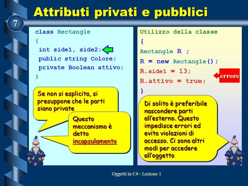 7 Oggetti in C# - Lezione 1 Attributi privati e pubblici class Rectangle { int side1, side2; public string Colore; private Boolean attivo; } Utilizzo