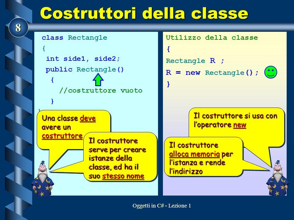8 Oggetti in C# - Lezione 1 Costruttori della classe class Rectangle { int side1, side2; public Rectangle() { //costruttore vuoto } Utilizzo della cla