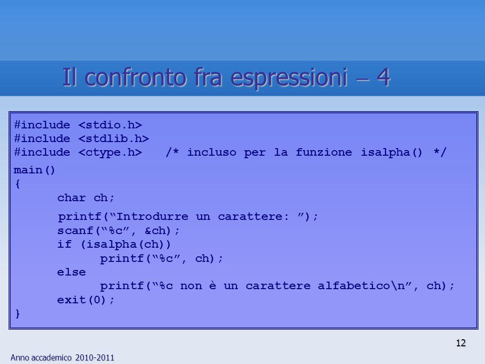 Anno accademico 2010-2011  include  include /* incluso per la funzione isalpha() */ main() { char ch; printf( Introdurre un carattere: ); scanf( %c , &ch); if (isalpha(ch)) printf( %c , ch); else printf( %c non è un carattere alfabetico\n , ch); exit(0); } 12 Il confronto fra espressioni  4