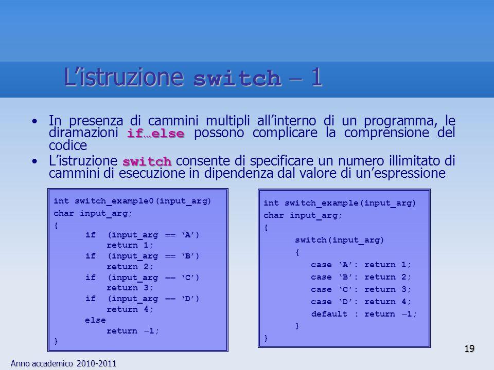 Anno accademico 2010-2011 if…elseIn presenza di cammini multipli all'interno di un programma, le diramazioni if…else possono complicare la comprensione del codice switchL'istruzione switch consente di specificare un numero illimitato di cammini di esecuzione in dipendenza dal valore di un'espressione int switch_example(input_arg) char input_arg; { switch(input_arg) { case 'A': return 1; case 'B': return 2; case 'C': return 3; case 'D': return 4; default : return  1; } int switch_example0(input_arg) char input_arg; { if (input_arg  'A') return 1; if (input_arg  'B') return 2; if (input_arg  'C') return 3; if (input_arg  'D') return 4; else return  1; } 19 L'istruzione switch  1