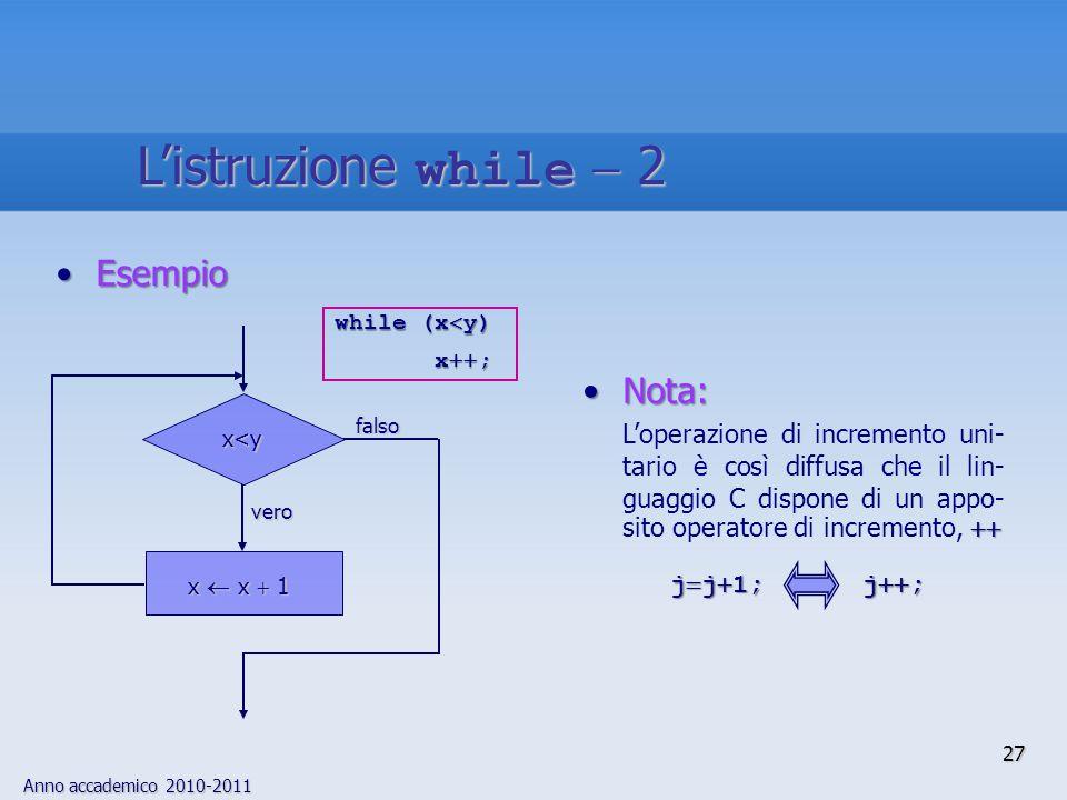 Anno accademico 2010-2011 EsempioEsempio while (x  y) x  ; x  ; Nota:Nota:  L'operazione di incremento uni- tario è così diffusa che il lin- guaggio C dispone di un appo- sito operatore di incremento,  j  j  1; j  ; j  j  1; j  ; falso x  x  1 x<y vero 27 L'istruzione while  2