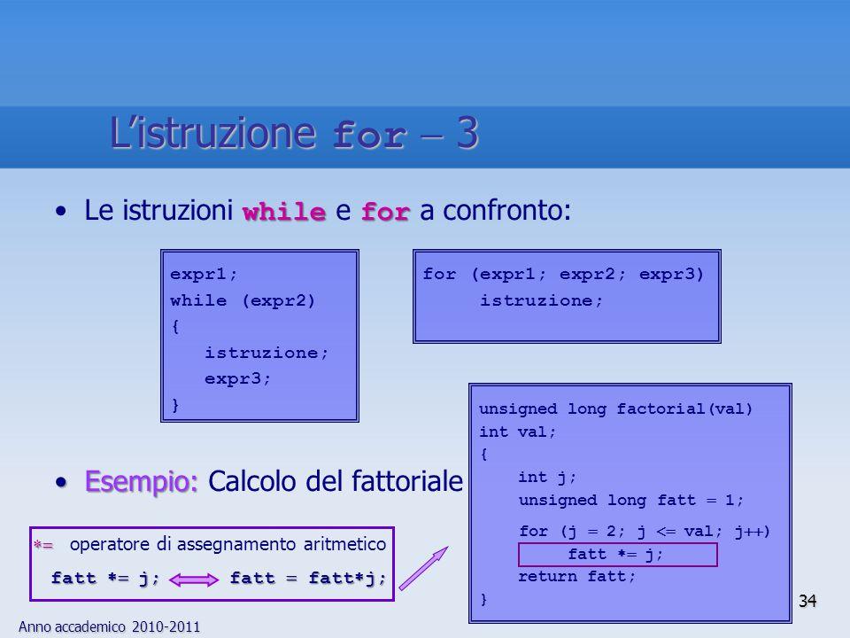Anno accademico 2010-2011 while forLe istruzioni while e for a confronto: Esempio:Esempio: Calcolo del fattoriale unsigned long factorial(val) int val; { int j; unsigned long fatt  1; for (j  2; j  val; j  ) fatt  j; return fatt; } for (expr1; expr2; expr3) istruzione; expr1; while (expr2) { istruzione; expr3; }   operatore di assegnamento aritmetico fatt  j; fatt  fatt  j; 34 L'istruzione for  3