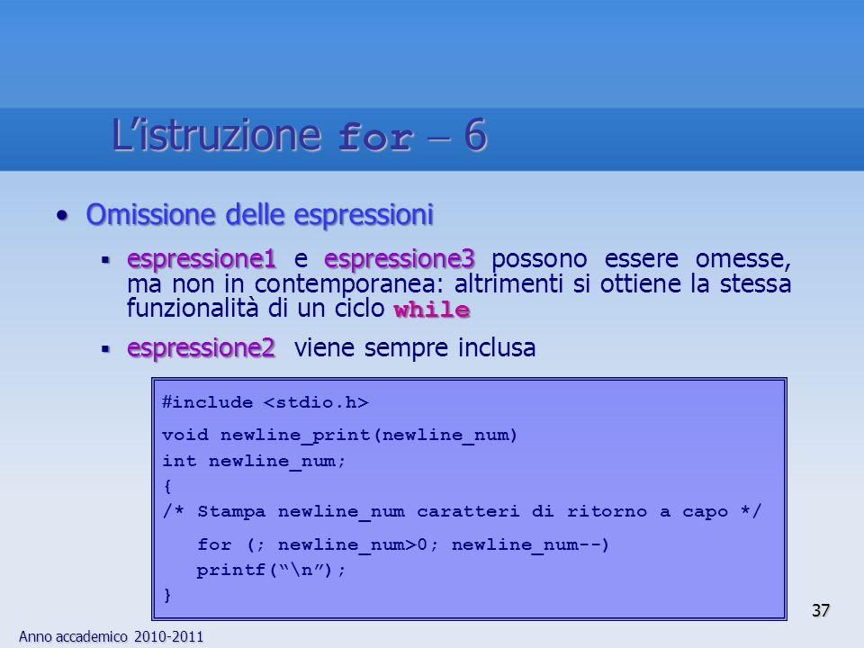 Anno accademico 2010-2011 Omissione delle espressioniOmissione delle espressioni  espressione1espressione3 while  espressione1 e espressione3 possono essere omesse, ma non in contemporanea: altrimenti si ottiene la stessa funzionalità di un ciclo while  espressione2  espressione2 viene sempre inclusa  include void newline_print(newline_num) int newline_num; { /* Stampa newline_num caratteri di ritorno a capo */ for (; newline_num>0; newline_num--) printf( \n ); } 37 L'istruzione for  6