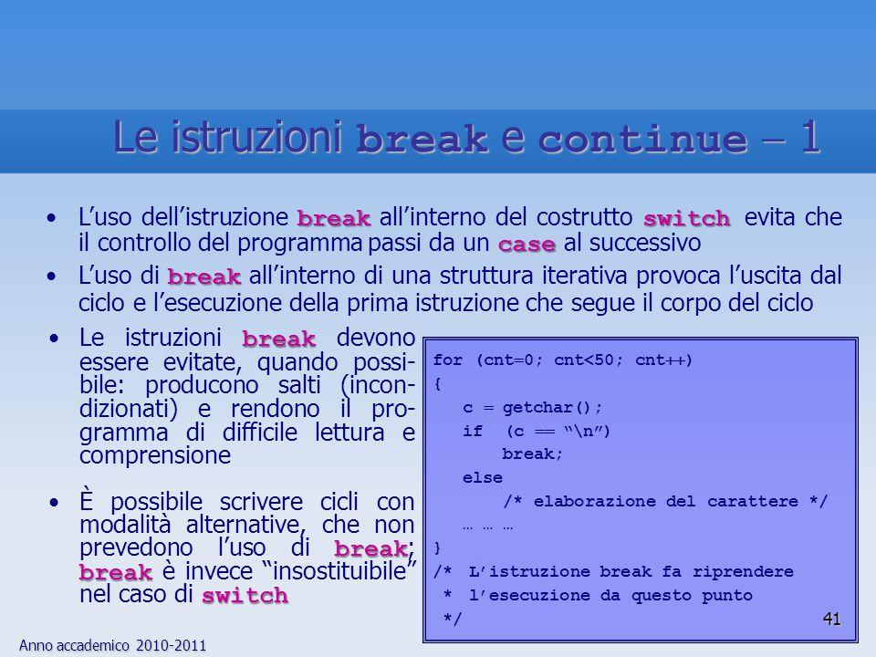 Anno accademico 2010-2011 breakLe istruzioni break devono essere evitate, quando possi- bile: producono salti (incon- dizionati) e rendono il pro- gramma di difficile lettura e comprensione break break switchÈ possibile scrivere cicli con modalità alternative, che non prevedono l'uso di break ; break è invece insostituibile nel caso di switch for (cnt  0; cnt<50; cnt  ) { c  getchar(); if (c  \n ) break; else /* elaborazione del carattere */ … … … } /* L'istruzione break fa riprendere * l'esecuzione da questo punto */ breakswitch caseL'uso dell'istruzione break all'interno del costrutto switch evita che il controllo del programma passi da un case al successivo breakL'uso di break all'interno di una struttura iterativa provoca l'uscita dal ciclo e l'esecuzione della prima istruzione che segue il corpo del ciclo 41 Le istruzioni break e continue  1