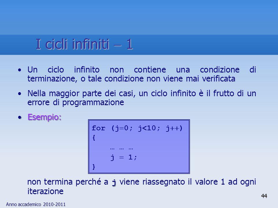 Anno accademico 2010-2011 Un ciclo infinito non contiene una condizione di terminazione, o tale condizione non viene mai verificata Nella maggior parte dei casi, un ciclo infinito è il frutto di un errore di programmazione Esempio:Esempio: j non termina perché a j viene riassegnato il valore 1 ad ogni iterazione for (j  0; j<10; j  ) { … … … j  1; } 44 I cicli infiniti  1