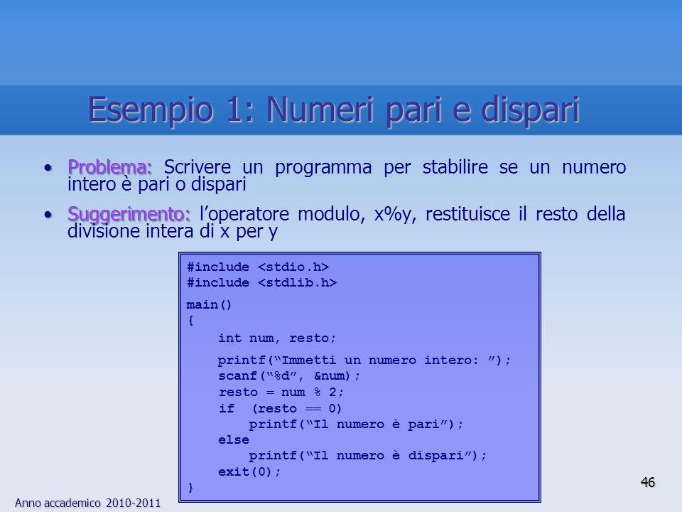 Anno accademico 2010-2011 Problema:Problema: Scrivere un programma per stabilire se un numero intero è pari o dispari Suggerimento:Suggerimento: l'operatore modulo, x%y, restituisce il resto della divisione intera di x per y #include main() { int num, resto; printf( Immetti un numero intero: ); scanf( %d , &num); resto  num % 2; if (resto  0) printf( Il numero è pari ); else printf( Il numero è dispari ); exit(0); } 46 Esempio 1: Numeri pari e dispari