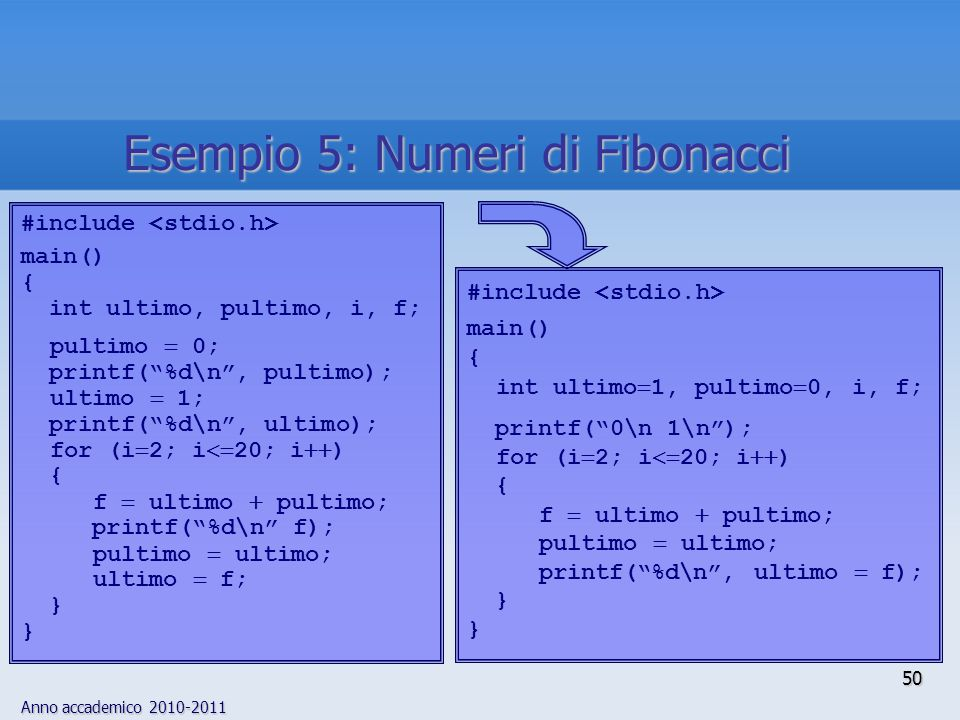 Anno accademico 2010-2011 #include main() { int ultimo  1, pultimo  0, i, f; printf( 0\n 1\n ); for (i  2; i  20; i  ) { f  ultimo  pultimo; pultimo  ultimo; printf( %d\n , ultimo  f); } #include main() { int ultimo, pultimo, i, f; pultimo  0; printf( %d\n , pultimo); ultimo  1; printf( %d\n , ultimo); for (i  2; i  20; i  ) { f  ultimo  pultimo; printf( %d\n f); pultimo  ultimo; ultimo  f; } 50 Esempio 5: Numeri di Fibonacci
