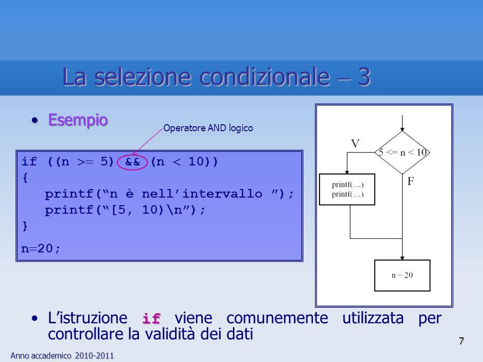 Anno accademico 2010-2011 EsempioEsempio ifL'istruzione if viene comunemente utilizzata per controllare la validità dei dati 7 La selezione condizionale  3 if ((n  5) && (n  10)) { printf( n è nell'intervallo ); printf( [5, 10)\n ); } n  20; Operatore AND logico