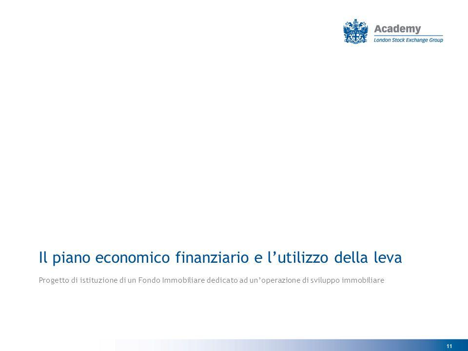 11 Il piano economico finanziario e l'utilizzo della leva Progetto di istituzione di un Fondo Immobiliare dedicato ad un'operazione di sviluppo immobi
