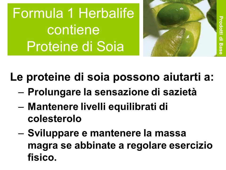 Formula 1 Herbalife contiene Proteine di Soia Le proteine di soia possono aiutarti a: –Prolungare la sensazione di sazietà –Mantenere livelli equilibrati di colesterolo –Sviluppare e mantenere la massa magra se abbinate a regolare esercizio fisico.