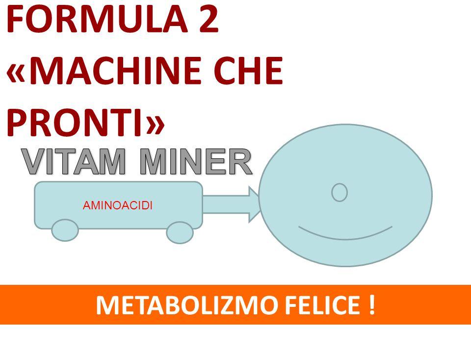 METABOLIZMO FELICE ! FORMULA 2 «MACHINE CHE PRONTI» AMINOACIDI