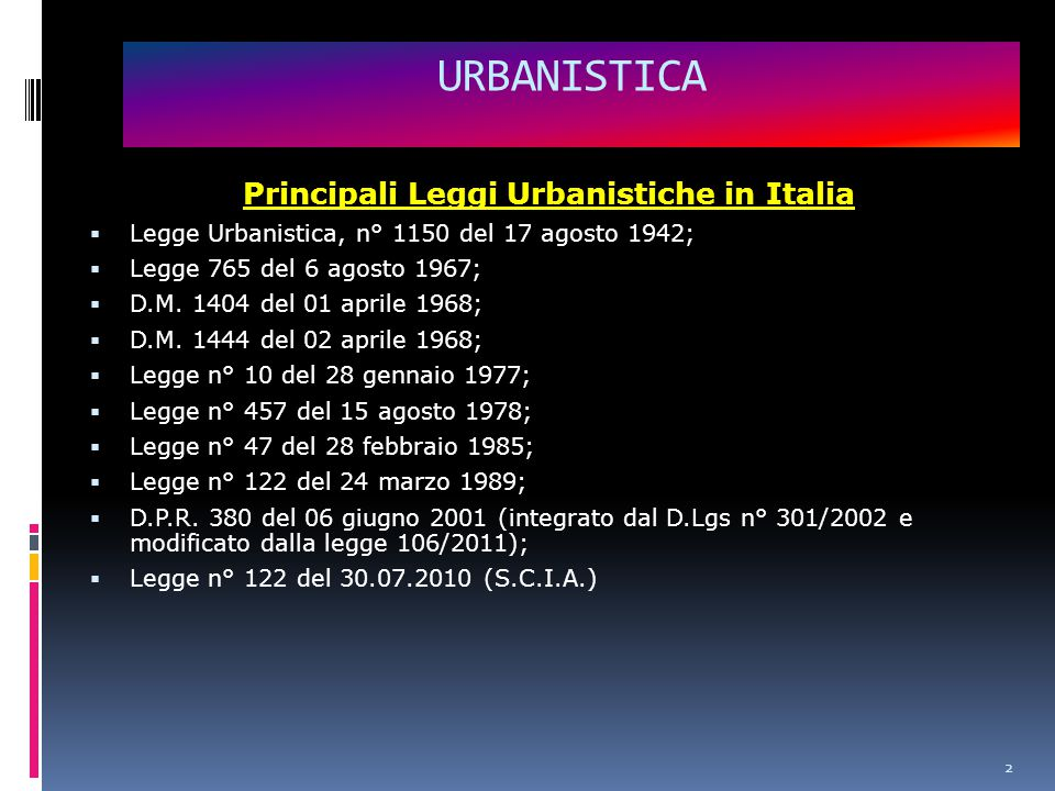 URBANISTICA Principali Leggi Urbanistiche in Italia  Legge Urbanistica, n° 1150 del 17 agosto 1942;  Legge 765 del 6 agosto 1967;  D.M.