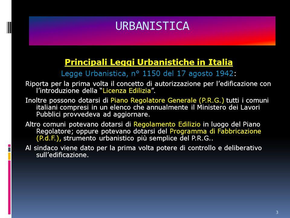 3 Principali Leggi Urbanistiche in Italia Legge Urbanistica, n° 1150 del 17 agosto 1942: Riporta per la prima volta il concetto di autorizzazione per l'edificazione con l'introduzione della Licenza Edilizia .