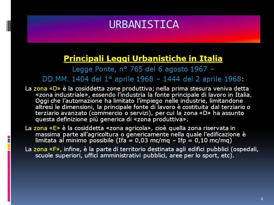 6 URBANISTICA Principali Leggi Urbanistiche in Italia Legge Ponte, n° 765 del 6 agosto 1967 – DD.MM.