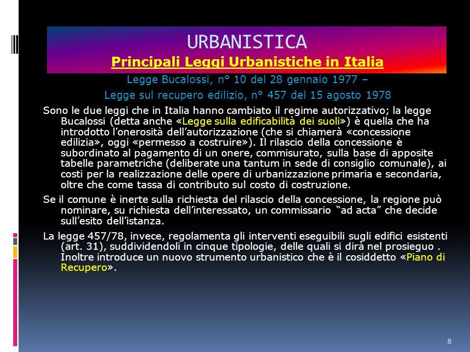 8 URBANISTICA Principali Leggi Urbanistiche in Italia Legge Bucalossi, n° 10 del 28 gennaio 1977 – Legge sul recupero edilizio, n° 457 del 15 agosto 1978 Sono le due leggi che in Italia hanno cambiato il regime autorizzativo; la legge Bucalossi (detta anche «Legge sulla edificabilità dei suoli») è quella che ha introdotto l'onerosità dell'autorizzazione (che si chiamerà «concessione edilizia», oggi «permesso a costruire»).
