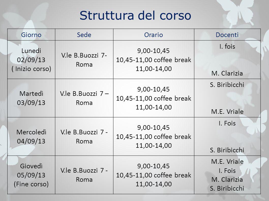 Struttura del corso GiornoSedeOrarioDocenti Lunedi 02/09/13 ( Inizio corso) V.le B.Buozzi 7- Roma 9,00-10,45 10,45-11,00 coffee break 11,00-14,00 I. f