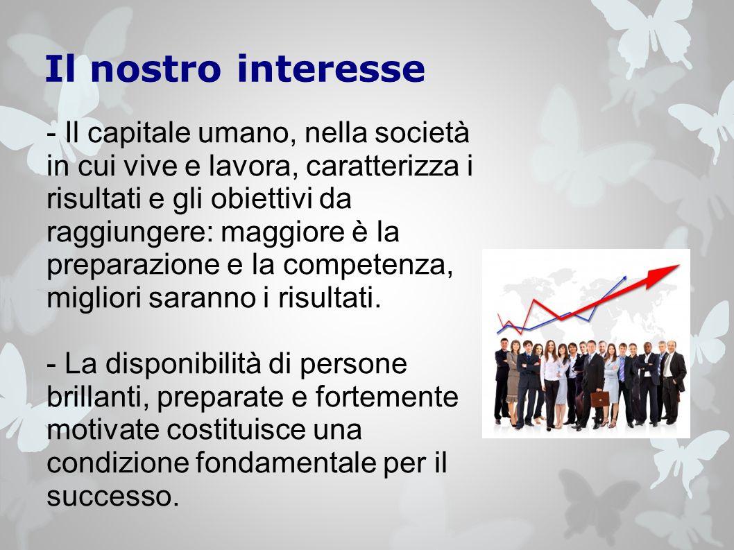 Il nostro interesse - Il capitale umano, nella società in cui vive e lavora, caratterizza i risultati e gli obiettivi da raggiungere: maggiore è la preparazione e la competenza, migliori saranno i risultati.