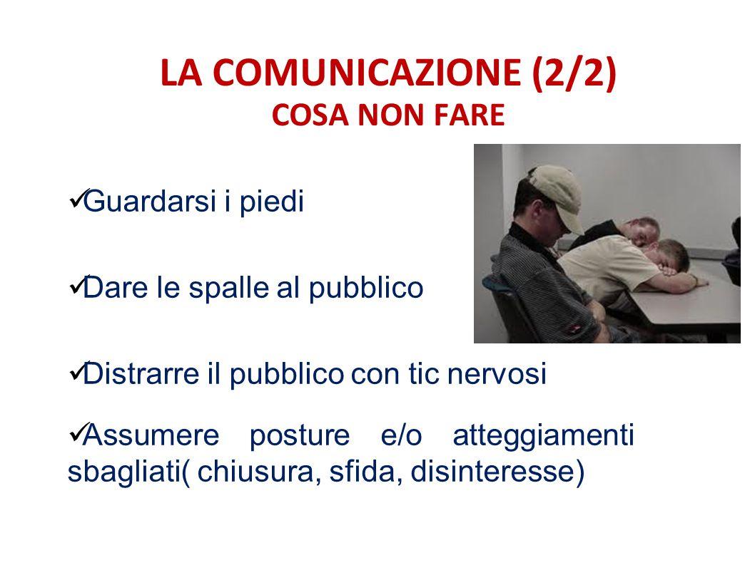 LA COMUNICAZIONE (2/2) COSA NON FARE Guardarsi i piedi Dare le spalle al pubblico Distrarre il pubblico con tic nervosi Assumere posture e/o atteggiam
