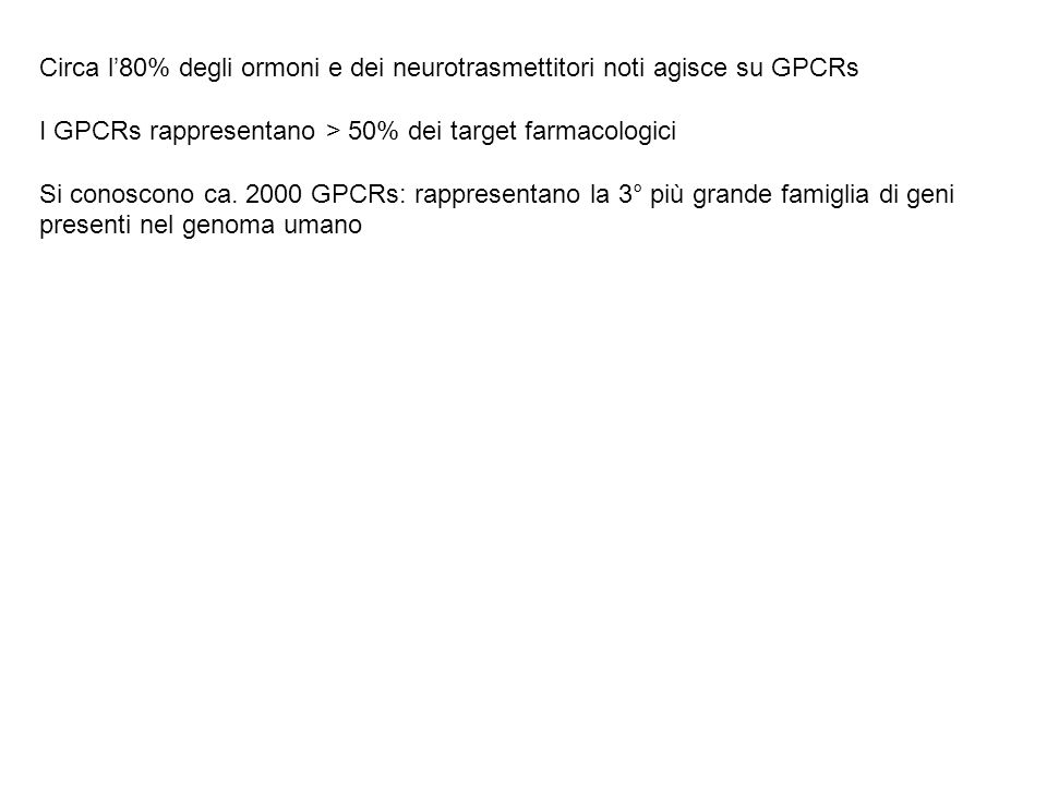 Esempi di mediatori che agiscono su GPCRs Neurotrasmettirori: Catecolamine (β1, β2, β3, α1, α2) Dopamina (D1, D2) Serotonina (5-HT1, 5-HT2, 5-HT4) Acetilcolina (M1, M3, M5, M2, M4) GABA (GABA B ) Glutammato (mGlu) Oppioidi Ormoni peptidici: ACTH, LH, FSH, TSH, GHRH, GnRH, TRH, CRF, Somatostatina Vasopressina (V1, V2), Glucagone, Ormone paratiroideo, Calcitonina Altri fattori di regolazione: Trombina, Bradichinina (B2), Istamina, Sostanza P, Angiotensina II, VIP, anandamide Eicosanoidi: Prostaglandina PGE 2 (EP1, EP2, EP3), Prostaglandina PGF 2α, Prostaciclina PGI 2, Leucotrieni LTC 4 /LTD 4, Trombossano TXA 2 Recettori sensoriali x ligandi esogeni (sost odorose, acidificanti, dolcificanti, feromoni, fotoni della luce)