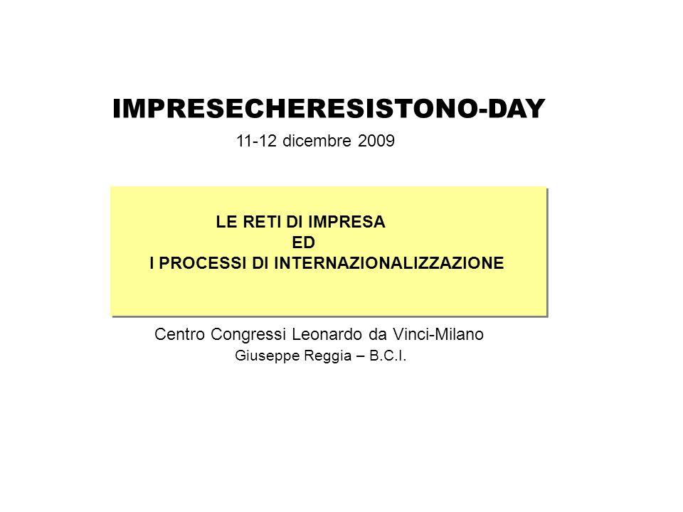 IMPRESECHERESISTONO-DAY LE RETI DI IMPRESA ED I PROCESSI DI INTERNAZIONALIZZAZIONE Centro Congressi Leonardo da Vinci-Milano Giuseppe Reggia – B.C.I.