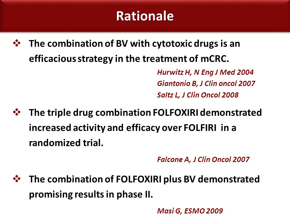 Study Design FOLFIRI + BV FOLFOXIRI + BV Stratification Center PS 0 vs 1-2 Adjuvant CT RANDOM 5-FU + BV INDUCTION TX up to 12 cycles or PD or unacceptable toxicity or patient's refusal MAINTENANCE TX until PD or intolerable toxicity or patient's refusal