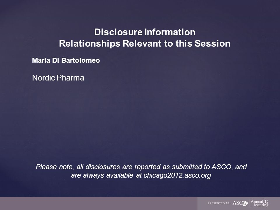 Disclosure Information Relationships Relevant to this Session Maria Di Bartolomeo Nordic Pharma Please note, all disclosures are reported as submitted