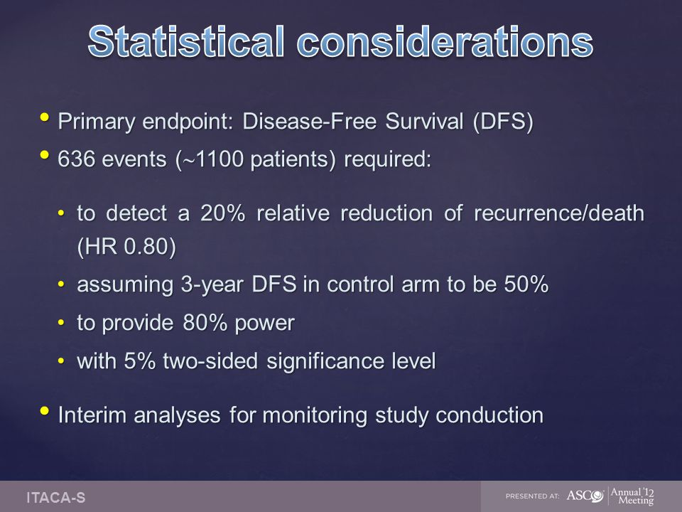 Primary endpoint: Disease-Free Survival (DFS) Primary endpoint: Disease-Free Survival (DFS) 636 events (  1100 patients) required: 636 events (  110