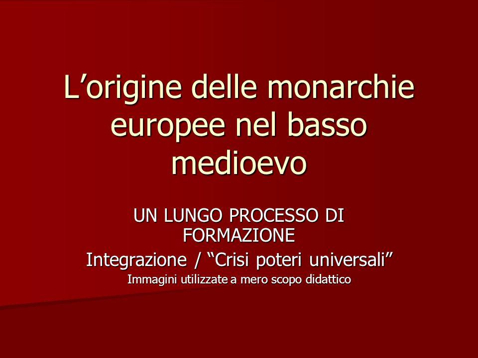 """L'origine delle monarchie europee nel basso medioevo UN LUNGO PROCESSO DI FORMAZIONE Integrazione / """"Crisi poteri universali"""" Immagini utilizzate a me"""