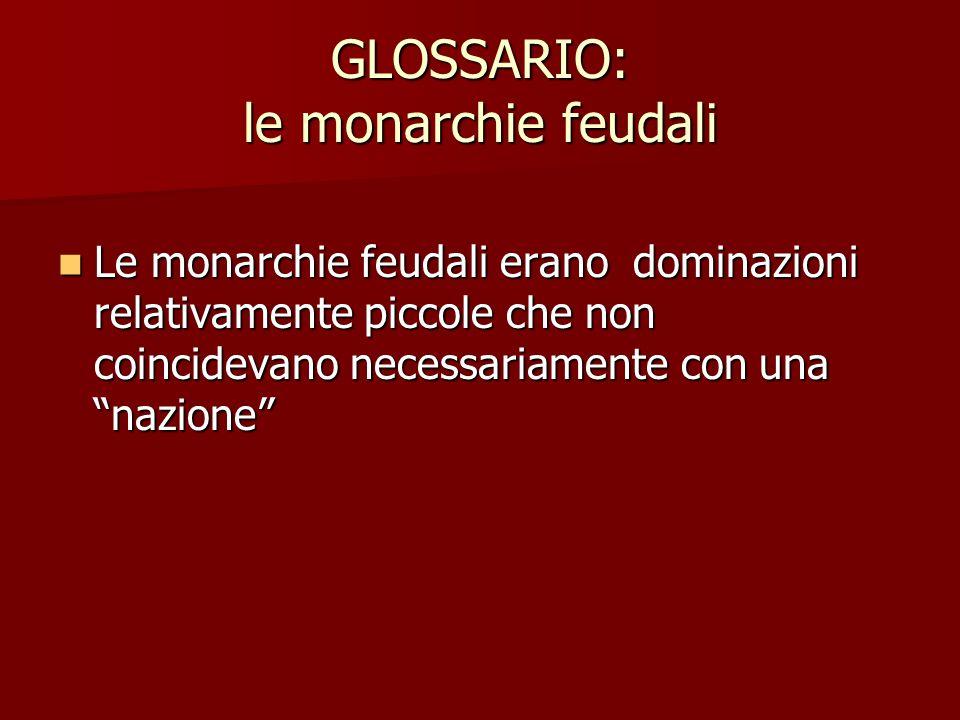 """GLOSSARIO: le monarchie feudali Le monarchie feudali erano dominazioni relativamente piccole che non coincidevano necessariamente con una """"nazione"""" Le"""