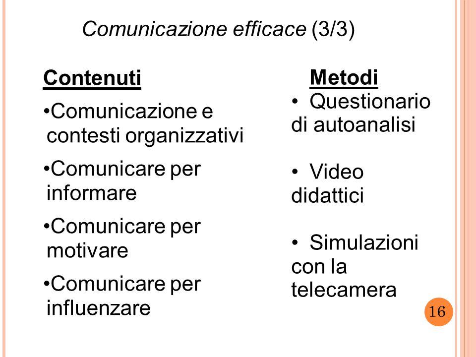 16 Comunicazione efficace (3/3) Contenuti Comunicazione e contesti organizzativi Comunicare per informare Comunicare per motivare Comunicare per influenzare Metodi Questionario di autoanalisi Video didattici Simulazioni con la telecamera