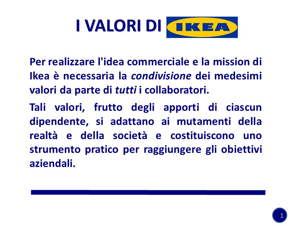 I VALORI DI IKEA Per realizzare l'idea commerciale e la mission di Ikea è necessaria la condivisione dei medesimi valori da parte di tutti i collabora